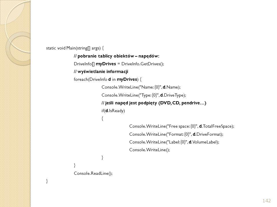 static void Main(string[] args) { // pobranie tablicy obiektów – napędów: DriveInfo[] myDrives = DriveInfo.GetDrives(); // wyświetlanie informacji foreach(DriveInfo d in myDrives) { Console.WriteLine( Name: {0} , d.Name); Console.WriteLine( Type: {0} , d.DriveType); // jeśli napęd jest podpięty (DVD, CD, pendrive…) if(d.IsReady) { Console.WriteLine( Free space: {0} , d.TotalFreeSpace); Console.WriteLine( Format: {0} , d.DriveFormat); Console.WriteLine( Label: {0} , d.VolumeLabel); Console.WriteLine(); } Console.ReadLine();
